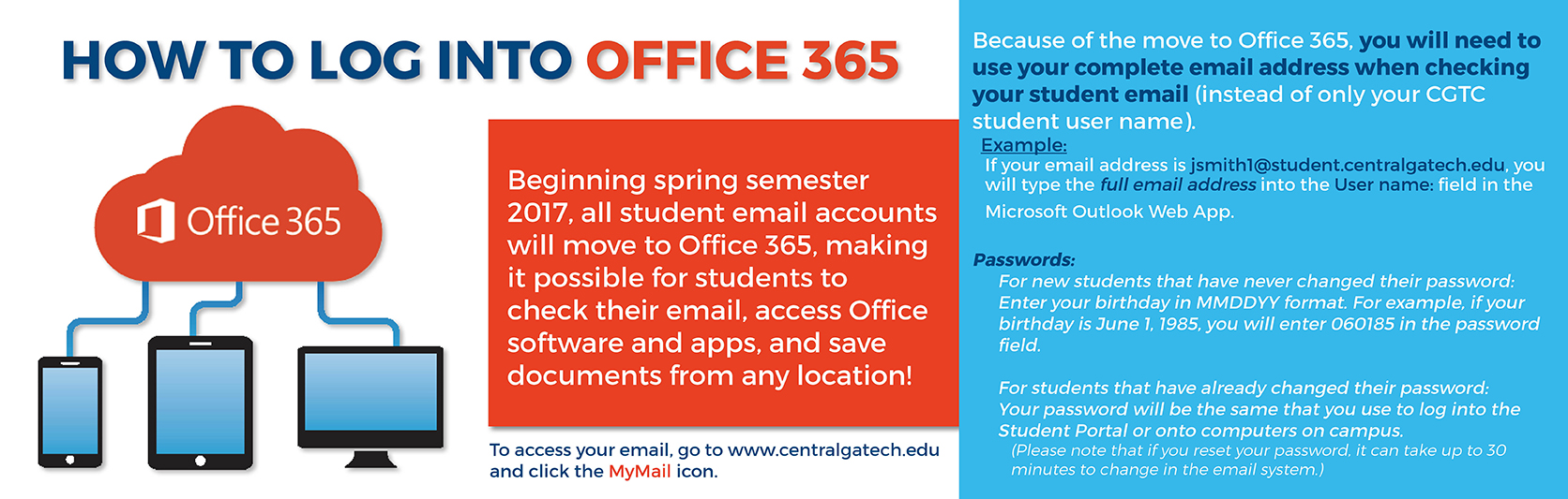 Beginning spring semester 2017, student email accounts have moved to Office 365. Because of the move to Office 365, you will need to use your complete email address when checking your student email (instead of only your CGTC student user name). For example, if your email address is jsmith1@student.centralgatech.edu, you will type the full email address into the User name: field in the Microsoft Outlook Web App.